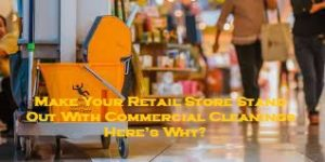 Make Your Retail Store Stand Out With Commercial Cleanings – Here's Why?