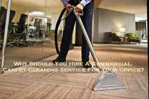 Why Should You Hire A Commercial Carpet Cleaning Service For Your Office?